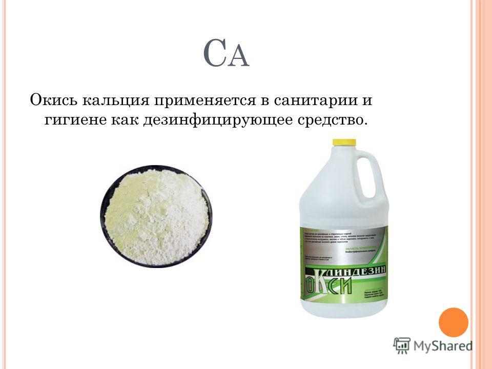 CACA Окись кальция применяется в санитарии и гигиене как дезинфицирующее средство.