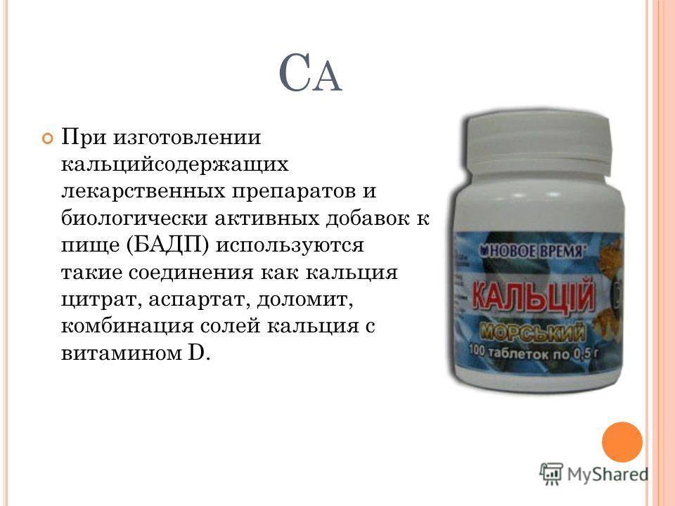 CACA При изготовлении кальцийсодержащих лекарственных препаратов и биологически активных добавок к пище (БАДП) используются такие соединения как кальция цитрат, аспартат, доломит, комбинация солей кальция с витамином D.