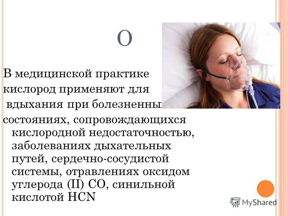 O В медицинской практике кислород применяют для вдыхания при болезненных состояниях, сопровождающихся кислородной недостаточностью, заболеваниях дыхательных путей, сердечно-сосудистой системы, отравлениях оксидом углерода (II) СО, синильной кислотой