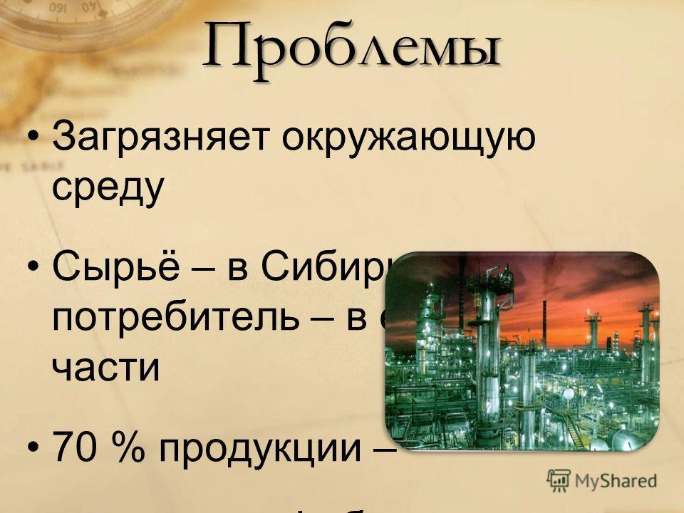 Проблемы Загрязняет окружающую среду Сырьё – в Сибири, потребитель – в европейской части 70 % продукции – сырье и полуфабрикаты