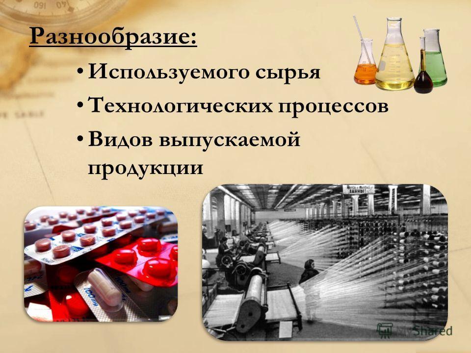 Разнообразие: Используемого сырья Технологических процессов Видов выпускаемой продукции