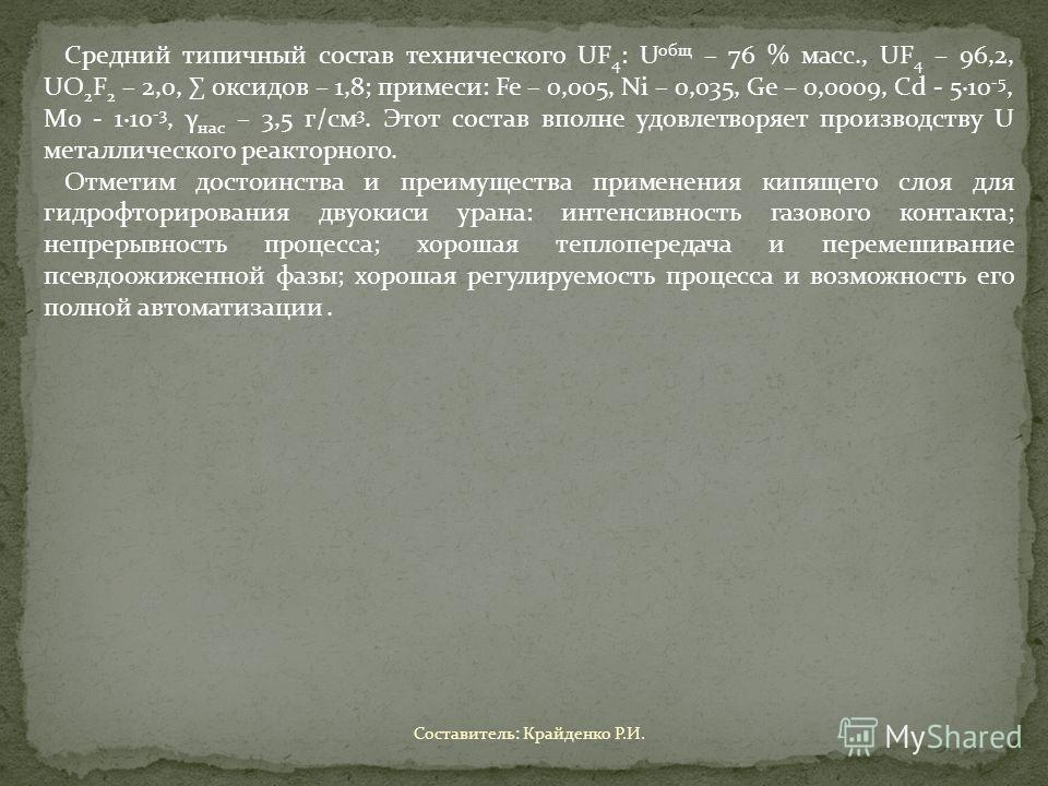 Средний типичный состав технического UF 4 : U общ – 76 % масс., UF 4 – 96,2, UO 2 F 2 – 2,0, оксидов – 1,8; примеси: Fe – 0,005, Ni – 0,035, Ge – 0,0009, Cd - 5·10 -5, Mo - 1·10 -3, γ нас – 3,5 г/см 3. Этот состав вполне удовлетворяет производству U