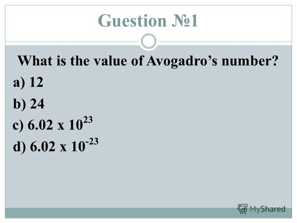 Guestion 1 What is the value of Avogadros number? a) 12 b) 24 d) 6.02 x 10 -23 c) 6.02 x 10 23
