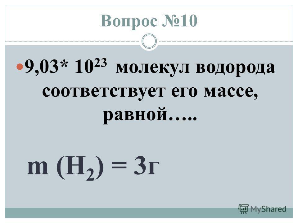 Вопрос 10 9,03* 10 23 молекул водорода соответствует его массе, равной….. m (H 2 ) = 3 г