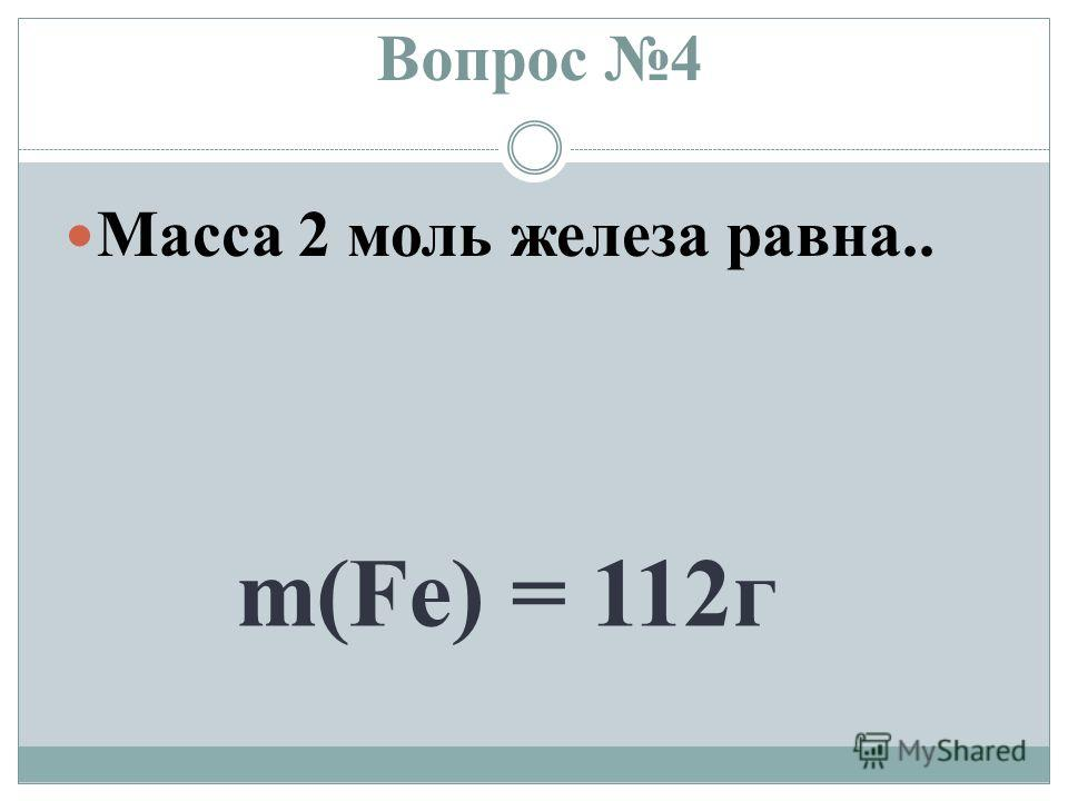 Вопрос 4 Масса 2 моль железа равна.. m(Fe) = 112 г