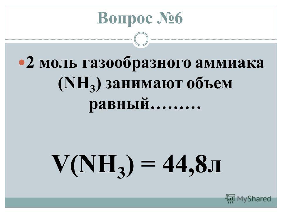 Вопрос 6 2 моль газообразного аммиака (NH 3 ) занимают объем равный……… V(NH 3 ) = 44,8 л