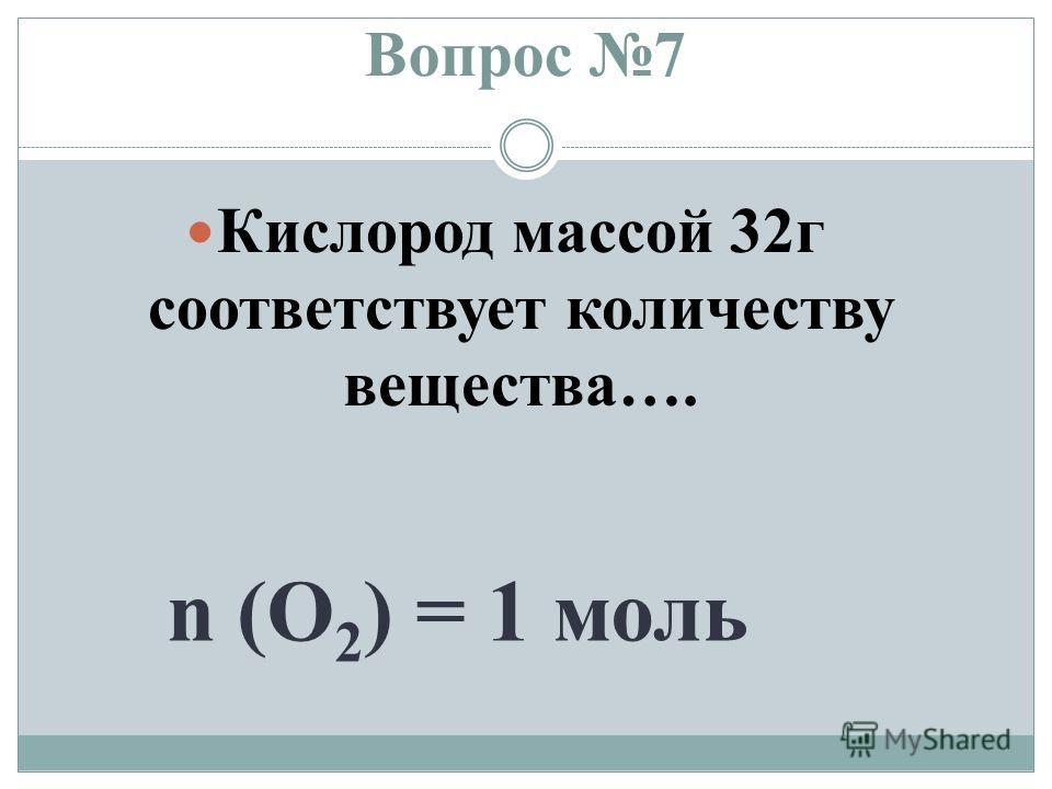 Вопрос 7 Кислород массой 32 г соответствует количеству вещества…. n (O 2 ) = 1 моль
