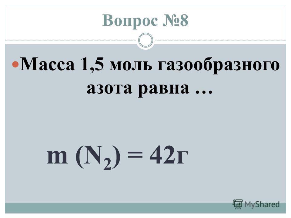 Вопрос 8 Масса 1,5 моль газообразного азота равна … m (N 2 ) = 42 г