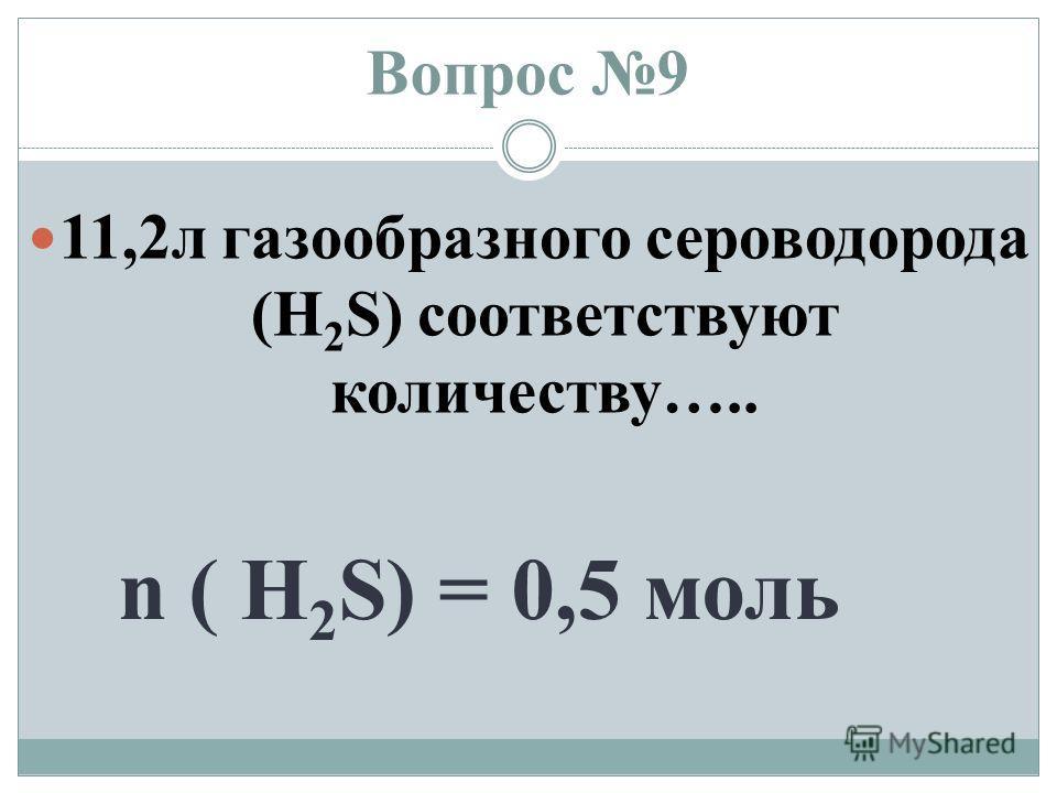 Вопрос 9 11,2 л газообразного сероводорода (H 2 S) соответствуют количеству….. n ( H 2 S) = 0,5 моль