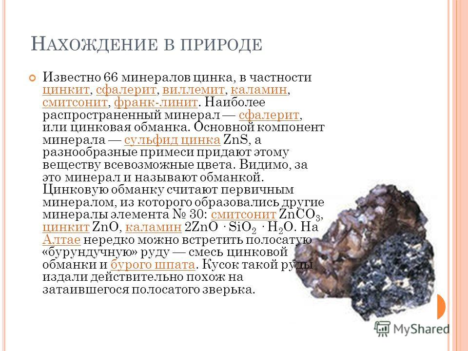 Н АХОЖДЕНИЕ В ПРИРОДЕ Известно 66 минералов цинка, в частности цинкит, сфалерит, виллемит, каламин, смитсонит, франклин ит. Наиболее распространенный минерал сфалерит, или цинковая обманка. Основной компонент минерала сульфид цинка ZnS, а разнообразн