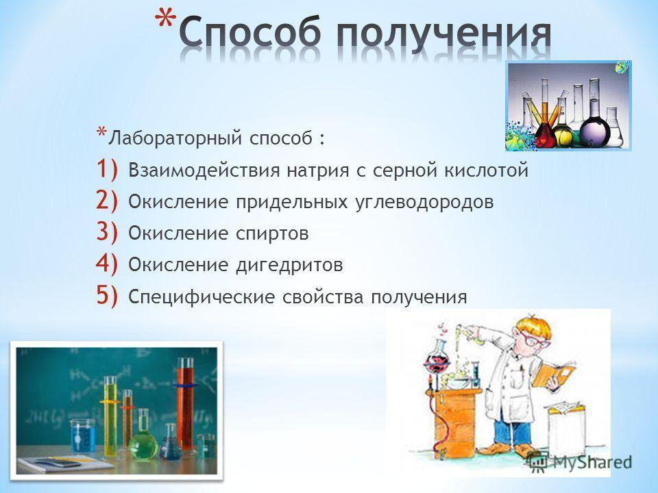 * Лабораторный способ : 1) Взаимодействия натрия с серной кислотой 2) Окисление придельных углеводородов 3) Окисление спиртов 4) Окисление дигедритов 5) Специфические свойства получения