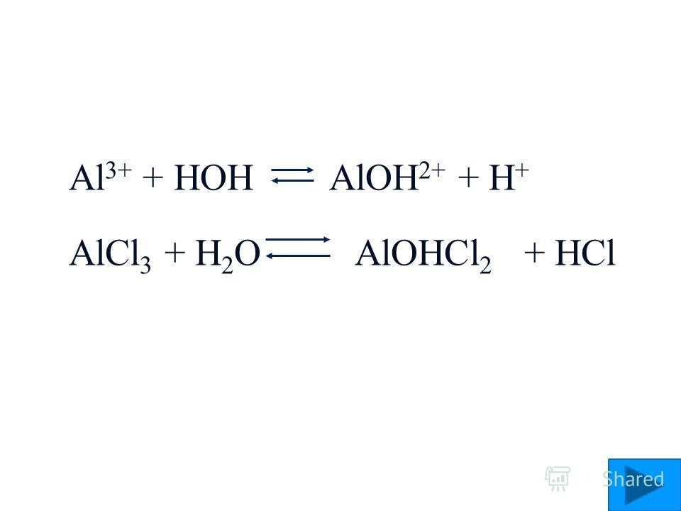 Al 3+ + HOH AlOH 2+ + H + AlCl 3 + H 2 O AlOHCl 2 + HCl