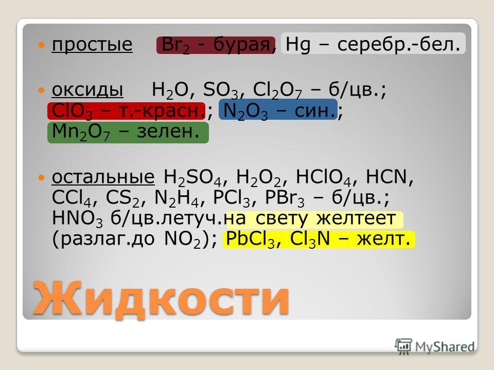 Жидкости простые Br 2 - бурая, Hg – серебро.-бел. оксиды Н 2 О, SO 3, Cl 2 O 7 – б/цв.; ClO 3 – т.-красно.; N 2 O 3 – сын.; Mn 2 O 7 – зален. остальные H 2 SO 4, H 2 O 2, HClO 4, HCN, CCl 4, CS 2, N 2 H 4, PCl 3, PBr 3 – б/цв.; HNO 3 б/цв.летуч.на св