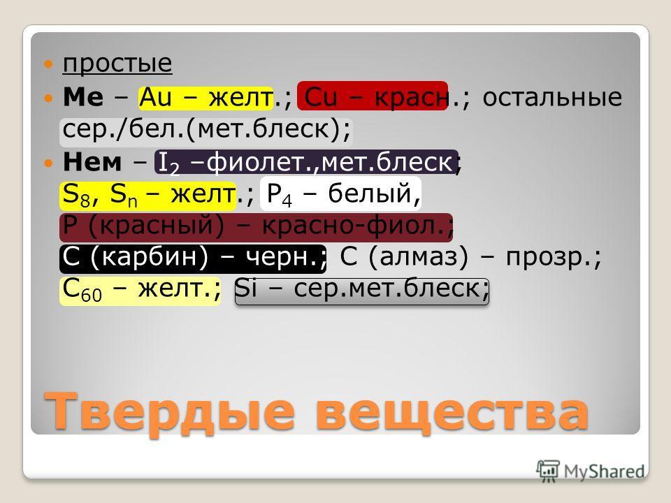 Твердые вещества простые Ме – Au – желт.; Cu – красно.; остальные сер./бел.(мет.блеск); Нем – I 2 –фиолет.,мет.блеск; S 8, S n – желт.; Р 4 – белый, Р (красноый) – красноо-фиол.; С (карбин) – черн.; С (алмаз) – прозр.; С 60 – желт.; Si – сер.мет.блес