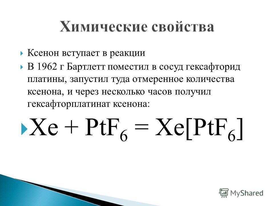 Ксенон вступает в реакции В 1962 г Бартлетт поместил в сосуд гексафторид платины, запустил туда отмеренное количества ксенона, и через несколько часов получил гексафторплатинат ксенона: Xe + PtF 6 = Xe[PtF 6 ]