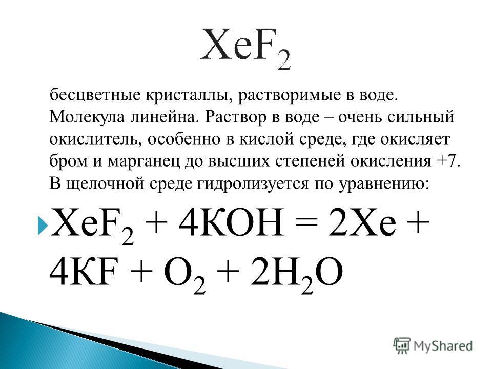 бесцветные кристаллы, растворимые в воде. Молекула линейна. Раствор в воде – очень сильный окислитель, особенно в кислой среде, где окисляет бром и марганец до высших степеней окисления +7. В щелочной среде гидролизуется по уравнению: XeF 2 + 4КОН =