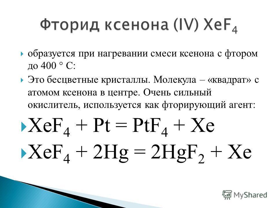 образуется при нагревании смеси ксенона с фтором до 400 ° С: Это бесцветные кристаллы. Молекула – «квадрат» с атомом ксенона в центре. Очень сильный окислитель, используется как фторирующий агент: XeF 4 + Pt = PtF 4 + Xe XeF 4 + 2Hg = 2HgF 2 + Xe