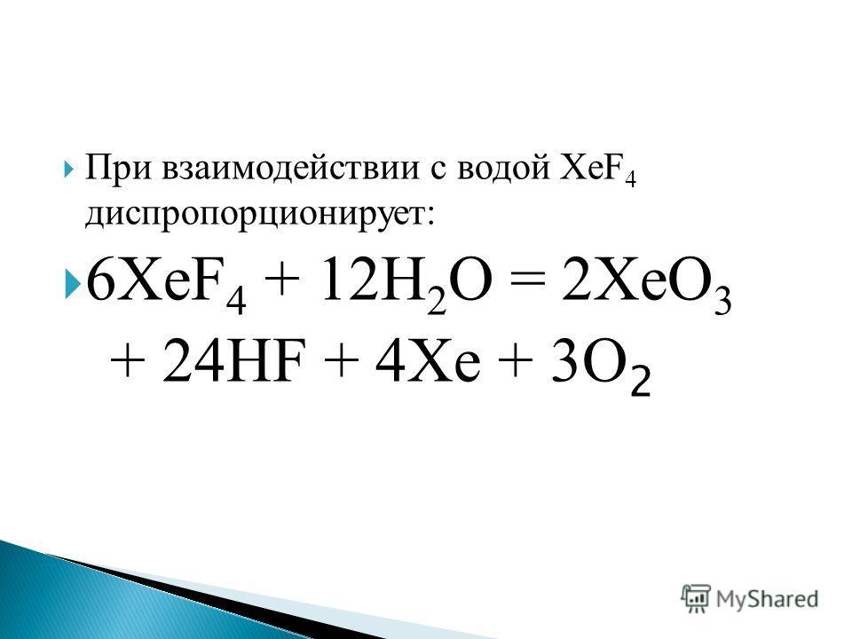 При взаимодействии с водой XeF 4 диспропорционирует: 6XeF 4 + 12H 2 O = 2XeО 3 + 24НF + 4Xe + 3О 2