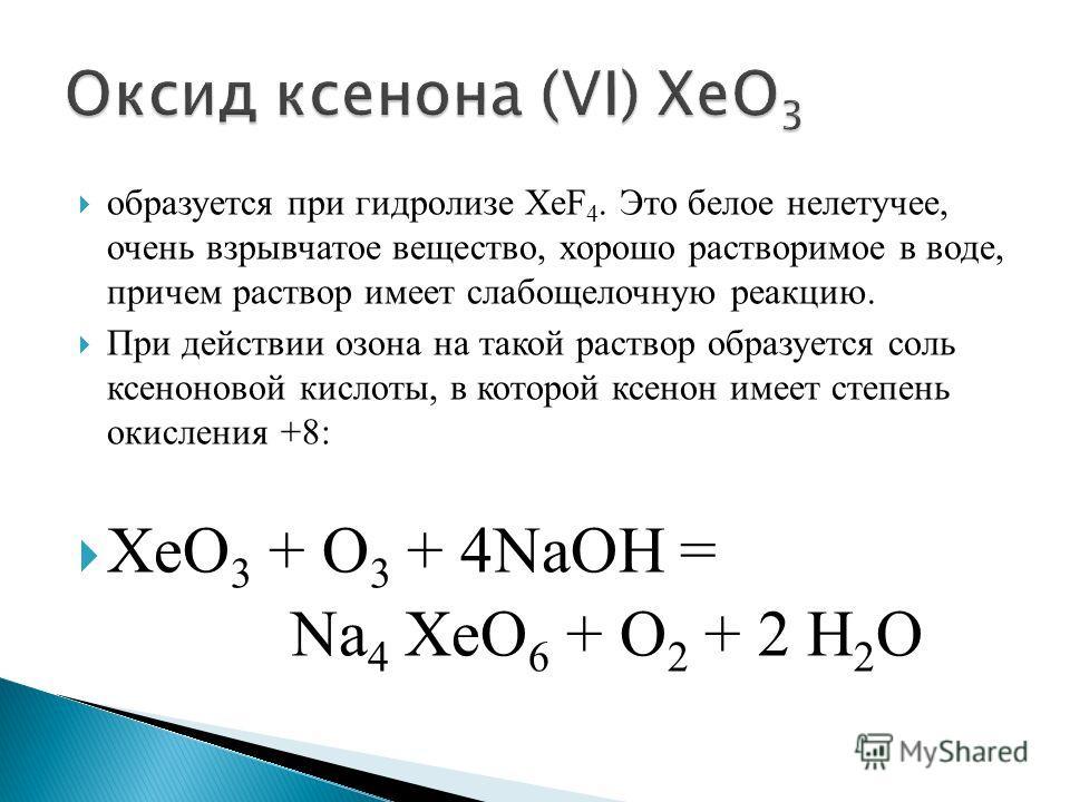 образуется при гидролизе XeF 4. Это белое нелетучее, очень взрывчатое вещество, хорошо растворимое в воде, причем раствор имеет слабощелочную реакцию. При действии озона на такой раствор образуется соль ксеноновой кислоты, в которой ксенон имеет степ