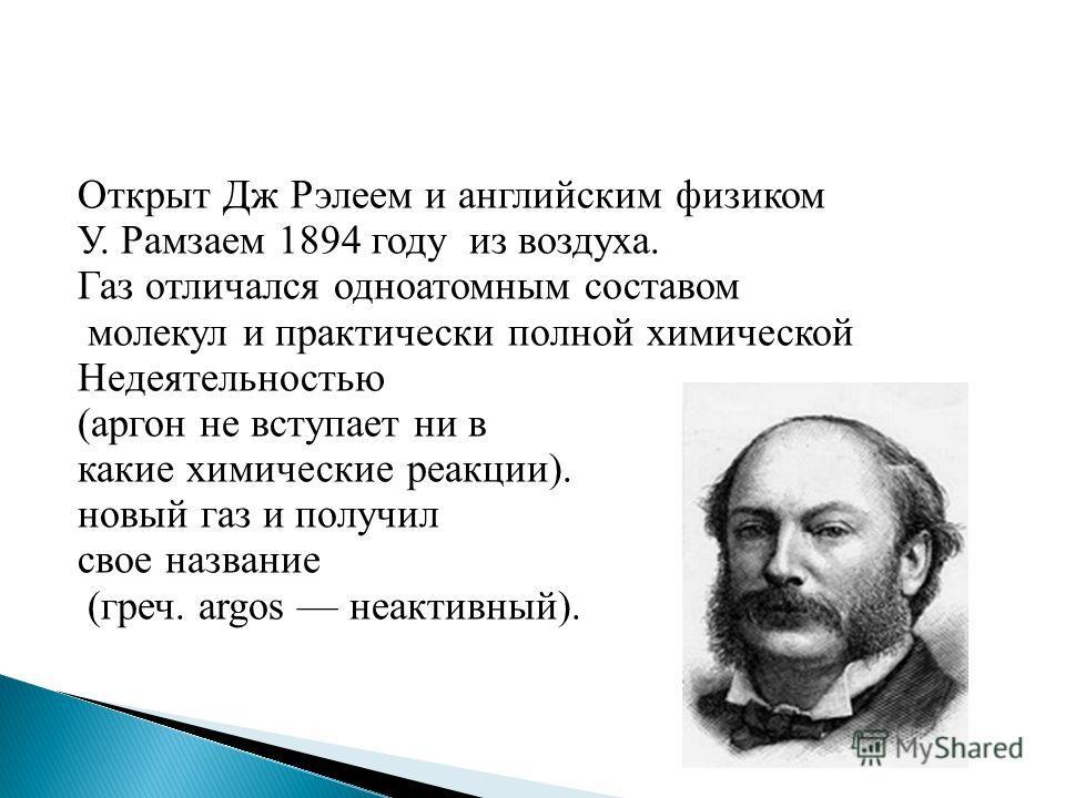 Открыт Дж Рэлеем и английским физиком У. Рамзаем 1894 году из воздуха. Газ отличался одноатомным составом молекул и практически полной химической Недеятельностью (аргон не вступает ни в какие химические реакции). новый газ и получил свое название (гр