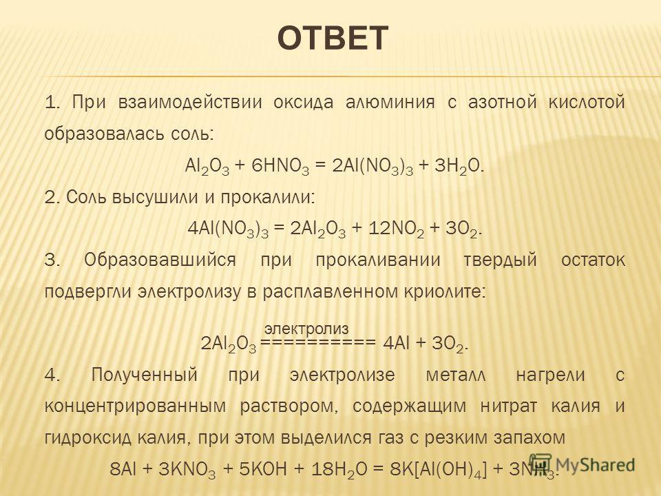 1. При взаимодействии оксида алюминия с азотной кислотой образовалась соль: Al 2 O 3 + 6HNO 3 = 2Al(NO 3 ) 3 + 3H 2 O. 2. Соль высушили и прокалили: 4Al(NO 3 ) 3 = 2Al 2 O 3 + 12NO 2 + 3O 2. 3. Образовавшийся при прокаливании твердый остаток подвергл