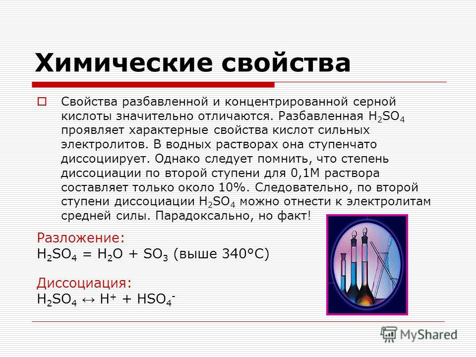 Химические свойства Свойства разбавленной и концентрированной серной кислоты значительно отличаются. Разбавленная H 2 SO 4 проявляет характерные свойства кислот сильных электролитов. В водных растворах она ступенчато диссоциирует. Однако следует помн