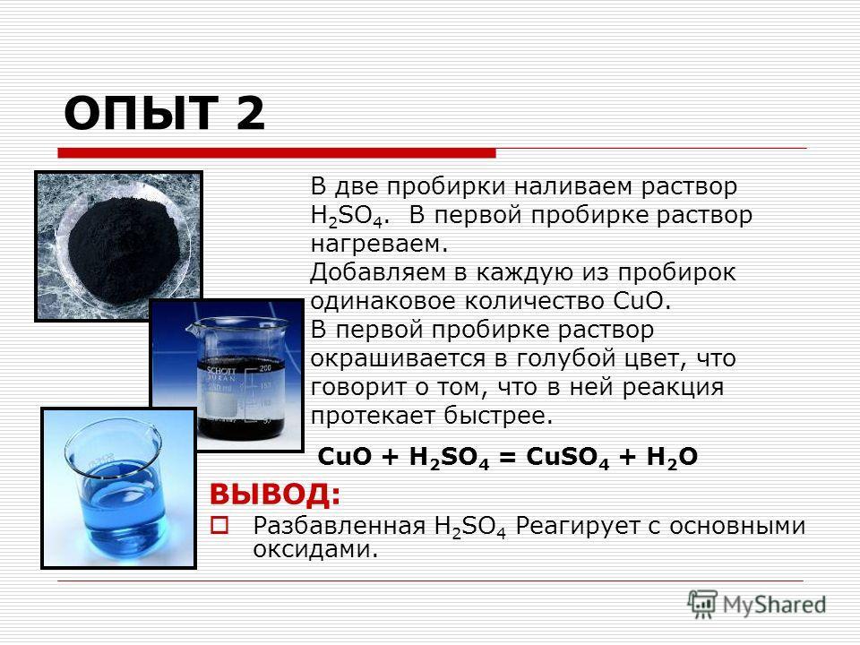 ОПЫТ 2 В две пробирки наливаем раствор H 2 SO 4. В первой пробирке раствор нагреваем. Добавляем в каждую из пробирок одинаковое количество CuO. В первой пробирке раствор окрашивается в голубой цвет, что говорит о том, что в ней реакция протекает быст