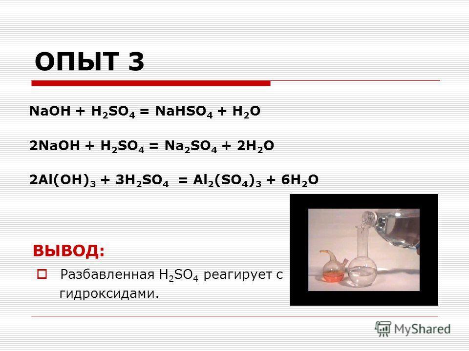 ОПЫТ 3 NaOH + H 2 SO 4 = NaHSO 4 + H 2 O 2NaOH + H 2 SO 4 = Na 2 SO 4 + 2H 2 O 2Al(OH) 3 + 3H 2 SO 4 = Al 2 (SO 4 ) 3 + 6H 2 O ВЫВОД: Разбавленная H 2 SO 4 реагирует с гидроксидами.