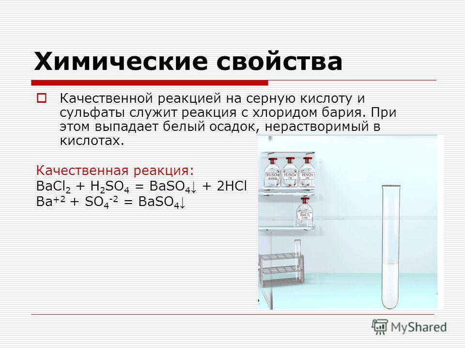 Химические свойства Качественной реакцией на серную кислоту и сульфаты служит реакция с хлоридом бария. При этом выпадает белый осадок, нерастворимый в кислотах. Качественная реакция: BaCl 2 + H 2 SO 4 = BaSO 4 + 2HCl Ba +2 + SO 4 -2 = BaSO 4