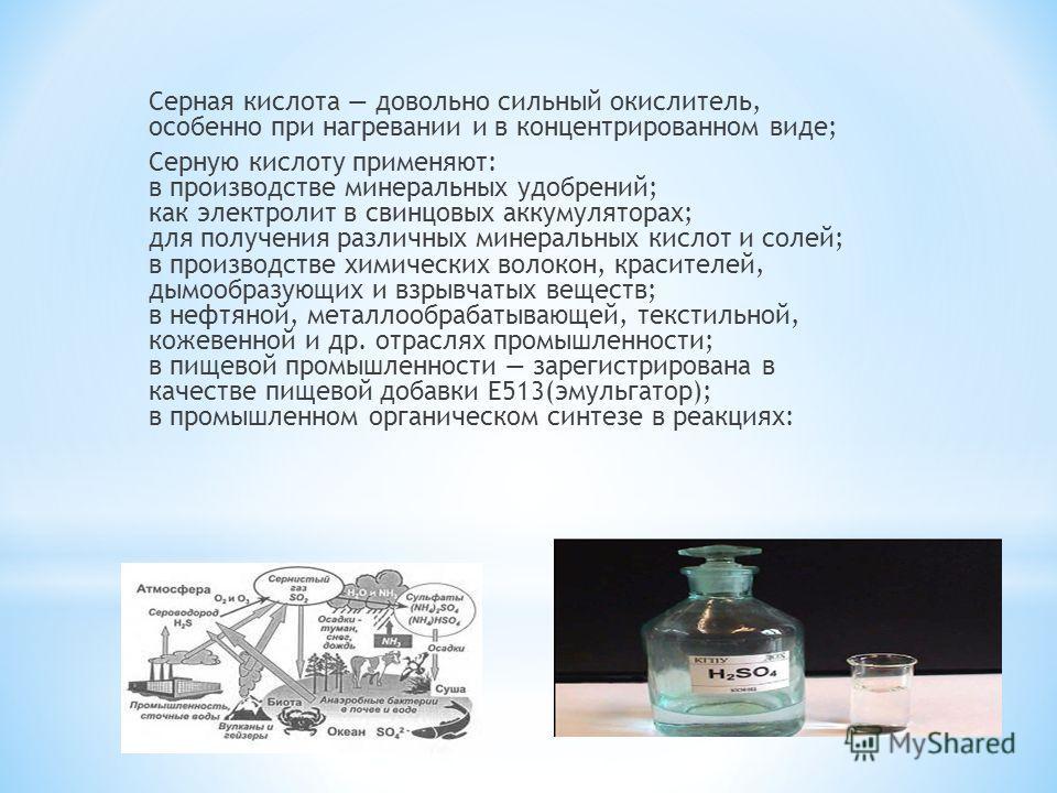 Серная кислота довольно сильный окислитель, особенно при нагревании и в концентрированном виде; Серную кислоту применяют: в производстве минеральных удобрений; как электролит в свинцовых аккумуляторах; для получения различных минеральных кислот и сол