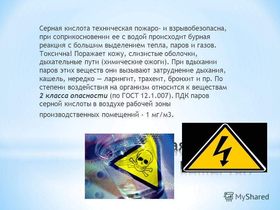Серная кислота техническая пожаро- и взрывобезопасна, при соприкосновении ее с водой происходит бурная реакция с большим выделением тепла, паров и газов. Токсична! Поражает кожу, слизистые оболочки, дыхательные пути (химические ожоги). При вдыхании п
