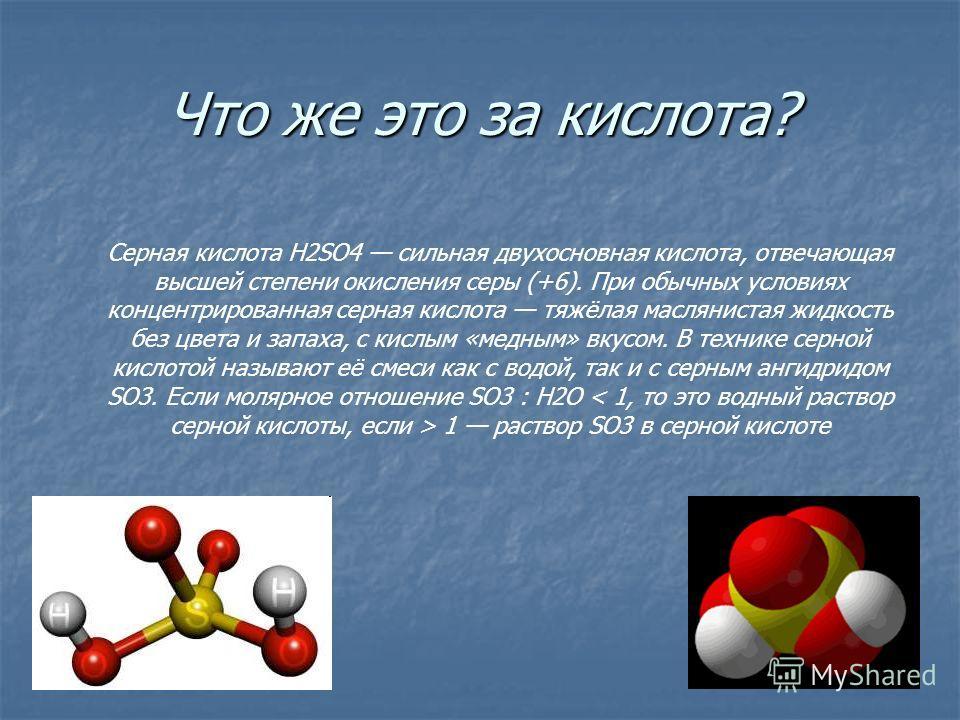 Что же это за кислота? Серная кислота H2SO4 сильная двухосновная кислота, отвечающая высшей степени окисления серы (+6). При обычных условиях концентрированная серная кислота тяжёлая маслянистая жидкость без цвета и запаха, с кислым «медным» вкусом.