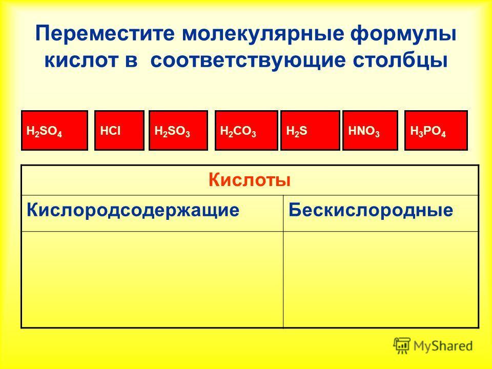 Переместите молекулярные формулы кислот в соответствующие столбцы H 2 SO 4 H 2 SO 3 H2СO3H2СO3 H2SH2SH 3 PO 4 HClHNO 3 Кислоты Кислородсодержащие Бескислородные