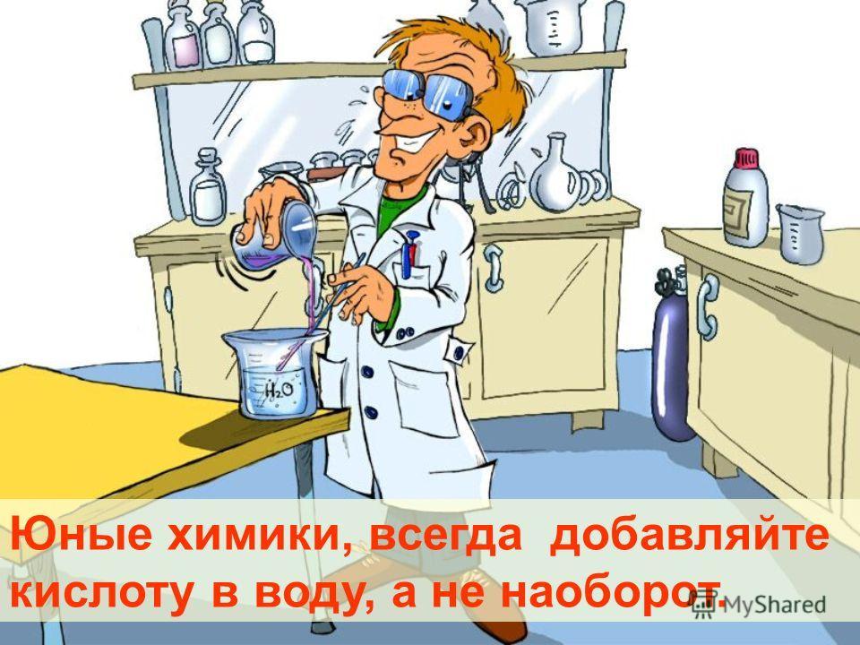 Юные химики, всегда добавляйте кислоту в воду, а не наоборот.