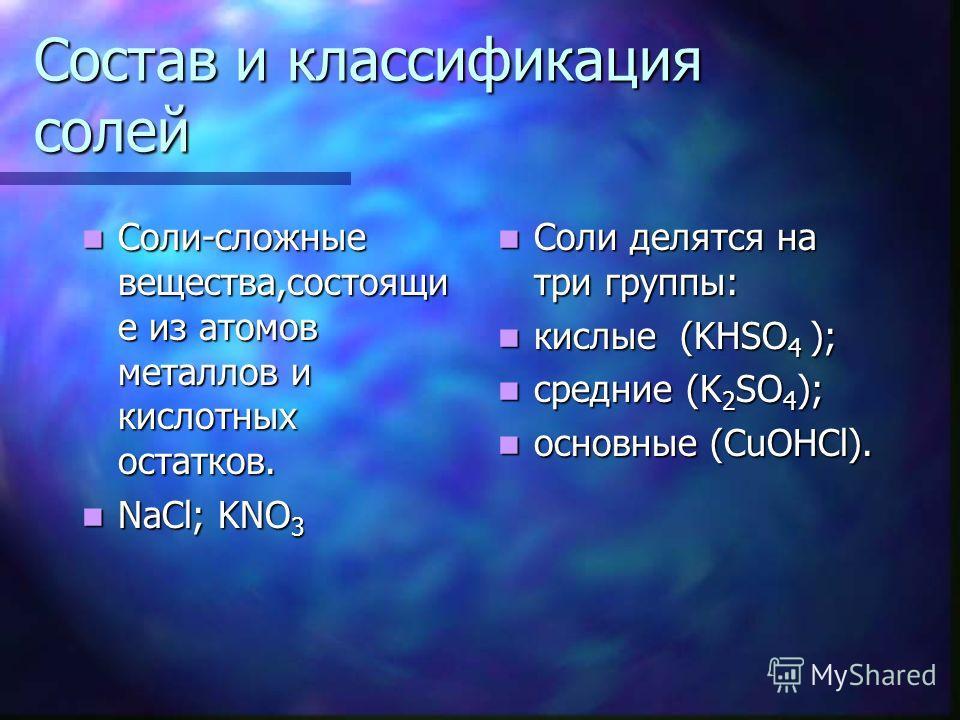 Состав и классификация солей Соли-сложные вещества,состоящие из атомов металлов и кислотных остатков. Соли-сложные вещества,состоящие из атомов металлов и кислотных остатков. NaCl; KNO 3 NaCl; KNO 3 Соли делятся на три группы: кислые (KHSO 4 ); средн
