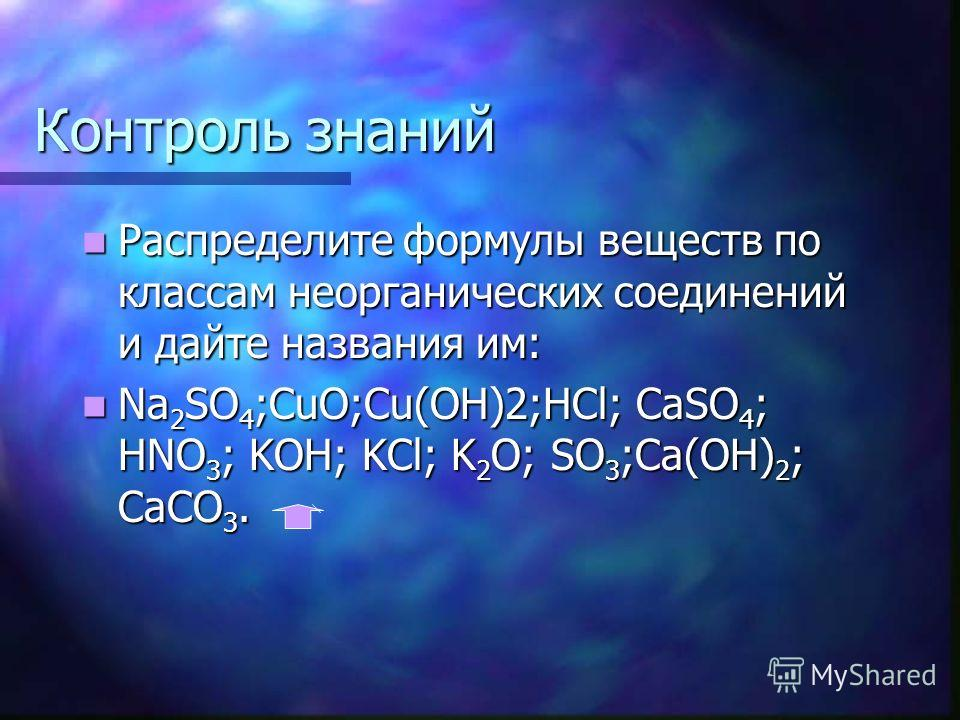 Контроль знаний Распределите формулы веществ по классам неорганических соединений и дайте названия им: Распределите формулы веществ по классам неорганических соединений и дайте названия им: Na 2 SO 4 ;CuO;Cu(OH)2;HCl; CaSO 4 ; HNO 3 ; KOH; KCl; K 2 O