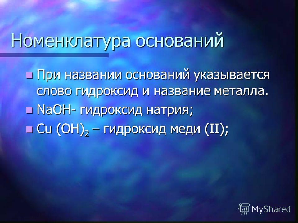 Номенклатура оснований При названии оснований указывается слово гидроксид и название металла. При названии оснований указывается слово гидроксид и название металла. NaOH- гидроксид натрия; NaOH- гидроксид натрия; Cu (OH) 2 – гидроксид меди (II); Cu (