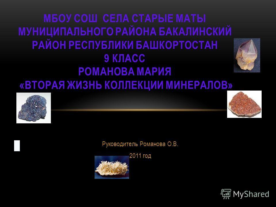 Руководитель Романова О.В. 2011 год МБОУ СОШ СЕЛА СТАРЫЕ МАТЫ МУНИЦИПАЛЬНОГО РАЙОНА БАКАЛИНСКИЙ РАЙОН РЕСПУБЛИКИ БАШКОРТОСТАН 9 КЛАСС РОМАНОВА МАРИЯ «ВТОРАЯ ЖИЗНЬ КОЛЛЕКЦИИ МИНЕРАЛОВ»