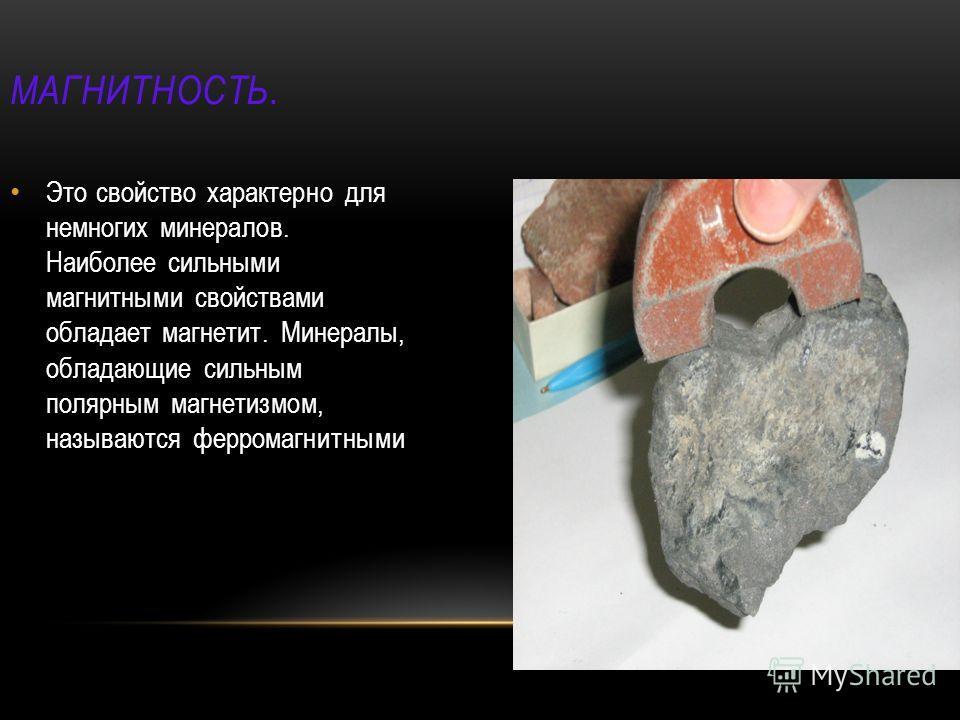 МАГНИТНОСТЬ. Это свойство характерно для немногих минералов. Наиболее сильными магнитными свойствами обладает магнетит. Минералы, обладающие сильным полярным магнетизмом, называются ферромагнитными