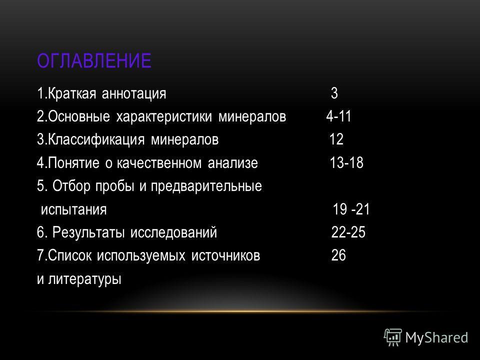 ОГЛАВЛЕНИЕ 1. Краткая аннотация 3 2. Основные характеристики минералов 4-11 3. Классификация минералов 12 4. Понятие о качественном анализе 13-18 5. Отбор пробы и предварительные испытания 19 -21 6. Результаты исследований 22-25 7. Список используемы