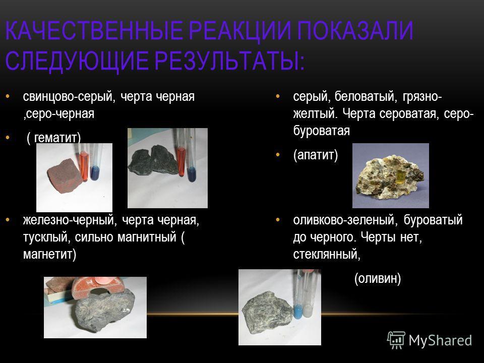 КАЧЕСТВЕННЫЕ РЕАКЦИИ ПОКАЗАЛИ СЛЕДУЮЩИЕ РЕЗУЛЬТАТЫ: свинцово-серый, черта черная,серо-черная ( гематит) серый, беловатый, грязно- желтый. Черта сероватая, серо- буроватая (апатит) железно-черный, черта черная, тусклый, сильно магнитный ( магнетит) ол