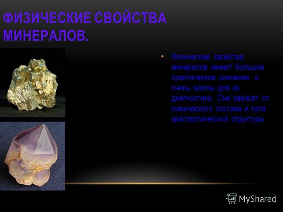 ФИЗИЧЕСКИЕ СВОЙСТВА МИНЕРАЛОВ. Физические свойства минералов имеют большое практическое значение и очень важны для их диагностики. Они зависят от химического состава и типа кристаллической структуры.