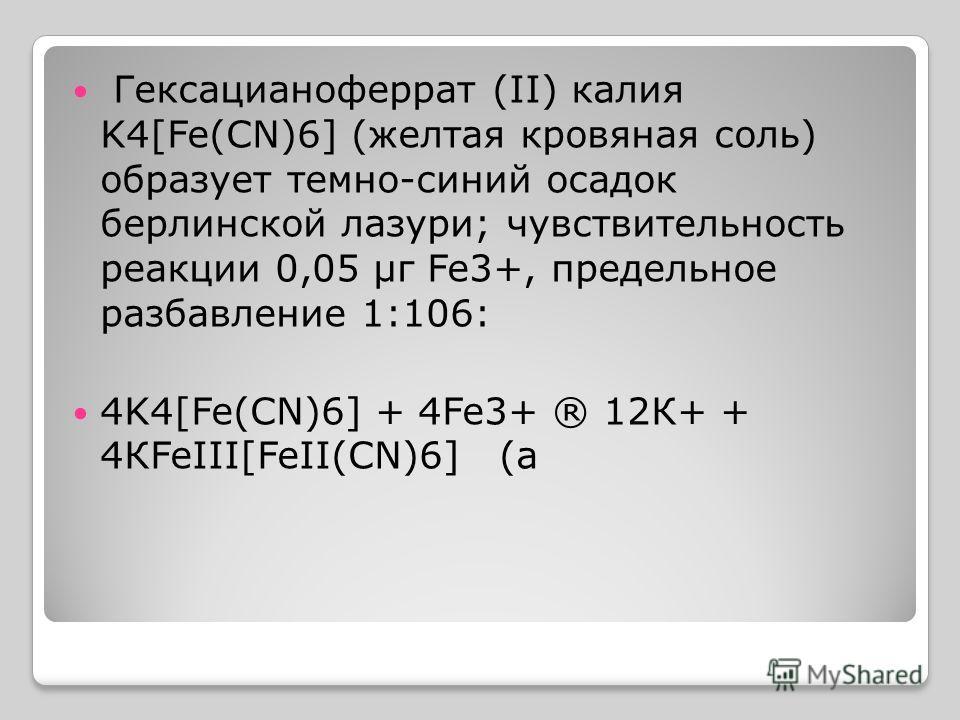 Гексацианоферрат (II) калия K4[Fe(CN)6] (желтая кровяная соль) образует темно-синий осадок берлинской лазури; чувствительность реакции 0,05 µг Fe3+, предельное разбавление 1:106: 4K4[Fe(CN)6] + 4Fe3+ ® 12К+ + 4КFeIII[FeII(CN)6] (а