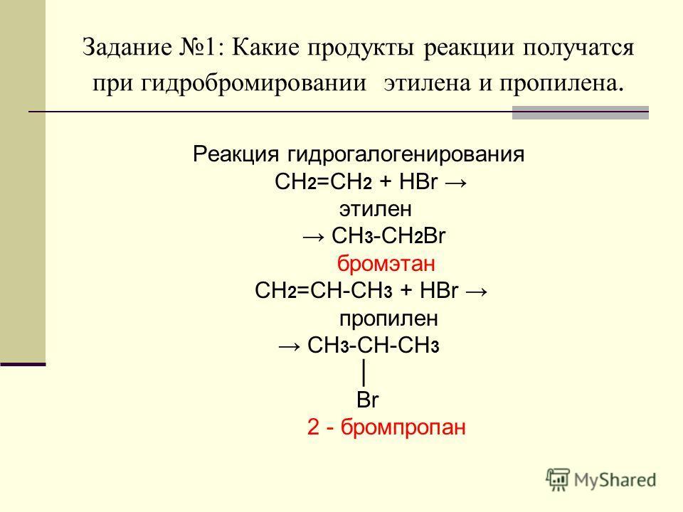 Задание 1: Какие продукты реакции получатся при гидробромировании этилена и пропилена. Реакция гидрогалогенирования CH 2 =CH 2 + HBr этилен CH 3 -CH 2 Br бромэтан CH 2 =CH-CH 3 + HBr пропилен CH 3 -CH-CH 3 Br 2 - бромпропан