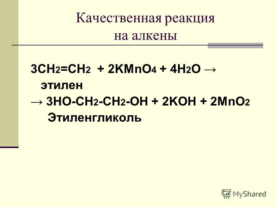 Качественная реакция на алкены 3CH 2 =CH 2 + 2KMnO 4 + 4H 2 O этилен 3HO-CH 2 -CH 2 -OH + 2KOH + 2MnO 2 Этиленгликоль