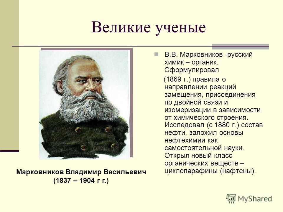 Великие ученые В.В. Марковников -русский химик – органик. Сформулировал (1869 г.) правила о направлении реакций замещения, присоединения по двойной связи и изомеризации в зависимости от химического строения. Исследовал (с 1880 г.) состав нефти, залож