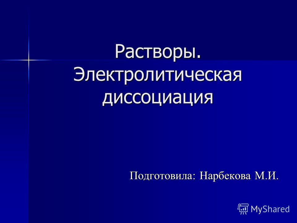 Растворы. Электролитическая диссоциация Подготовила: Нарбекова М.И.