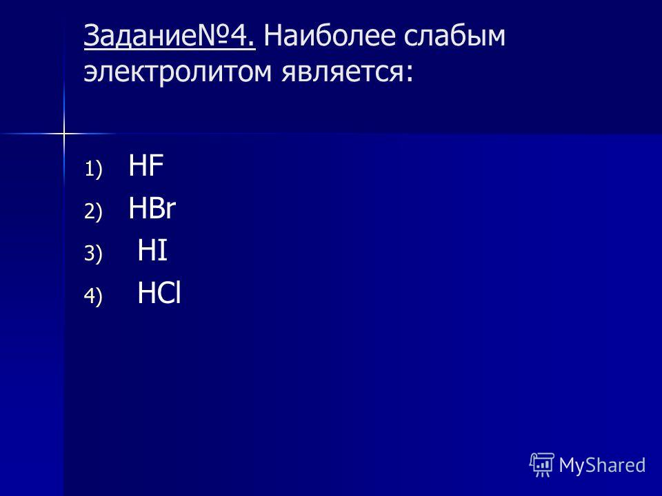 Задание 4. Наиболее слабым электролитом является: 1) 1) HF 2) 2) HBr 3) 3) HI 4) 4) HCl
