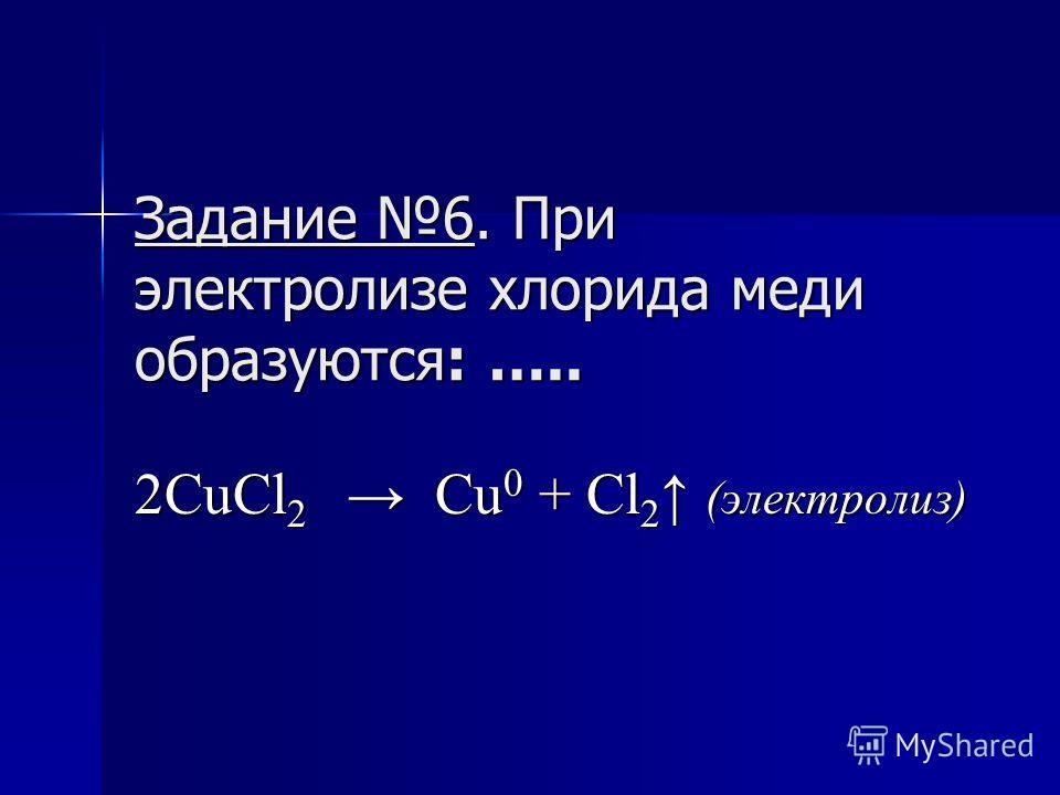Задание 6. При электролизе хлорида меди образуются: ….. 2CuCl 2 Cu 0 + Cl 2 (электролиз)