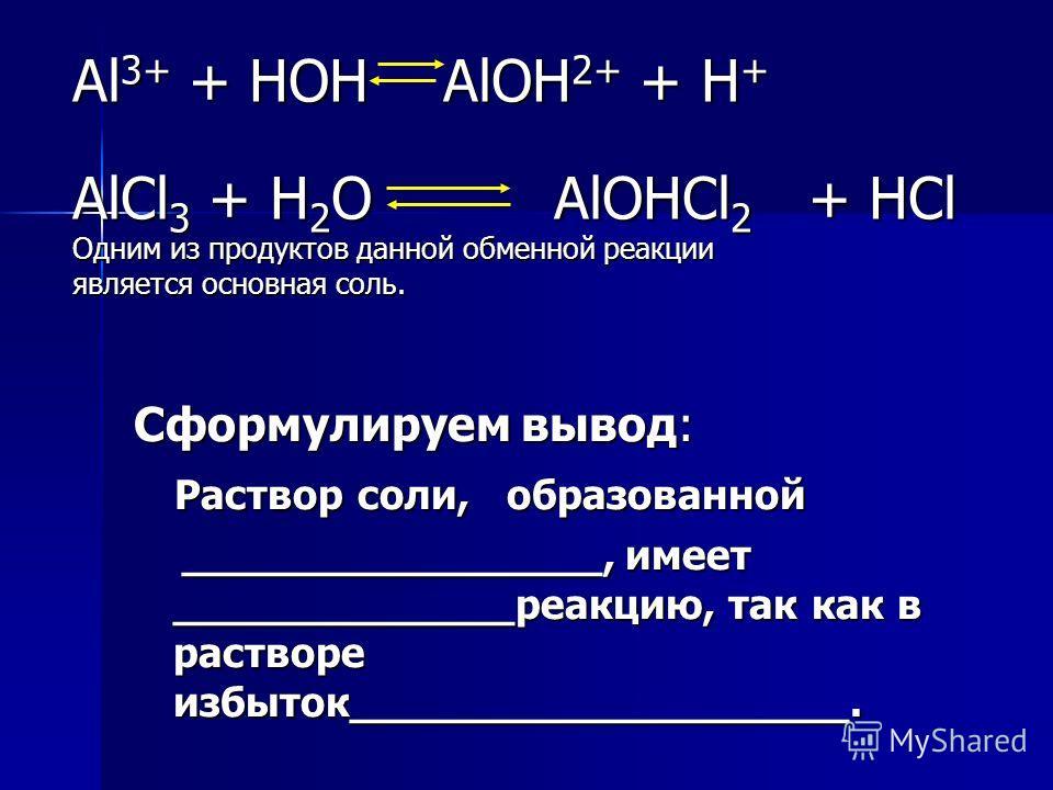 Al 3+ + HOH AlOH 2+ + H + AlCl 3 + H 2 O AlOHCl 2 + HCl Одним из продуктов данной обменной реакции является основная соль. Сформулируем вывод: Раствор соли, образованной Раствор соли, образованной ________________, имеет _____________реакцию, так как